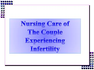 Nursing Care of  The Couple Experiencing Infertility
