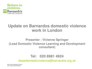 Update on Barnardos domestic violence work in London  Presenter : Vivienne Springer  Lead Domestic Violence Learning and