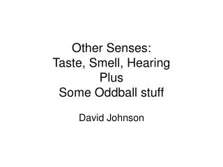 Other Senses: Taste, Smell, Hearing Plus Some Oddball stuff