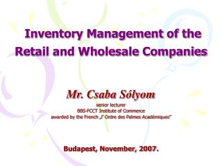 Inventory Management of the Retail and Wholesale Companies    Mr. Csaba S lyom senior lecturer  BBS-FCCT Institute of Co