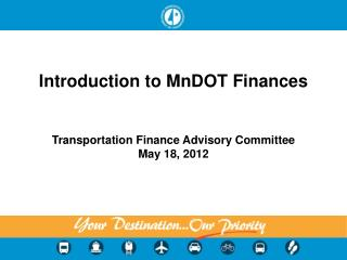 Introduction to MnDOT Finances   Transportation Finance Advisory Committee May 18, 2012