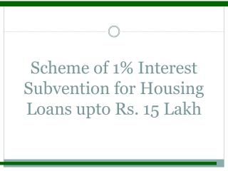 Scheme of 1 Interest Subvention for Housing Loans upto Rs. 15 Lakh