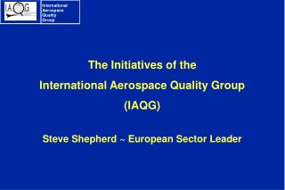 The Initiatives of the  International Aerospace Quality Group  IAQG   Steve Shepherd  European Sector Leader
