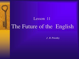 Lesson  11 The Future of the  English                                                                      J . B. Priest