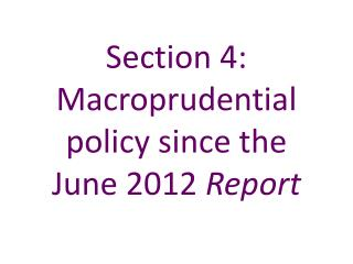 Section 4: Macroprudential policy since the June 2012 Report