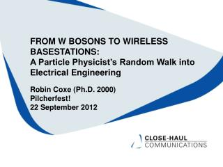 FROM W BOSONS TO WIRELESS  BASESTATIONS: A Particle Physicist s Random Walk into Electrical Engineering  Robin Coxe Ph.D