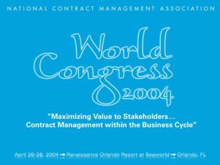 NCMA World Congress 2004  Maximizing Value to Stakeholders Contract Management in the Business World