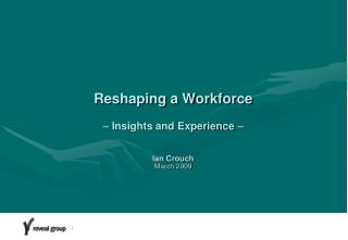 Reshaping a Workforce     Insights and Experience     Ian Crouch March 2009