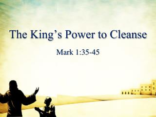 The King s Power to Cleanse  Mark 1:35-45