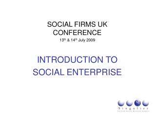 SOCIAL FIRMS UK CONFERENCE 13th  14th July 2009  INTRODUCTION TO SOCIAL ENTERPRISE