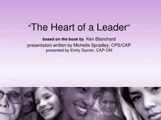 The Heart of a Leader  based on the book by Ken Blanchard presentation written by Michelle Spradley, CPS