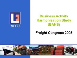 Business Activity Harmonisation Study BAHS  Freight Congress 2005