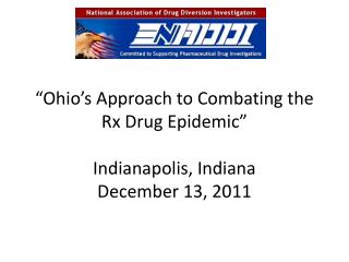 Ohio s Approach to Combating the Rx Drug Epidemic   Indianapolis, Indiana December 13, 2011