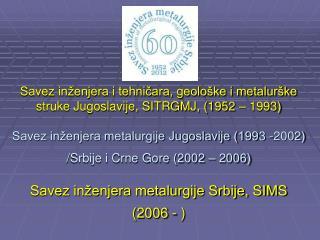 Savez in enjera i tehnicara, geolo ke i metalur ke struke Jugoslavije, SITRGMJ, 1952   1993   Savez in enjera metalurgij