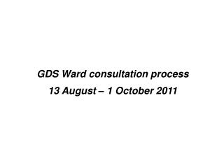 GDS Ward consultation process 13 August   1 October 2011