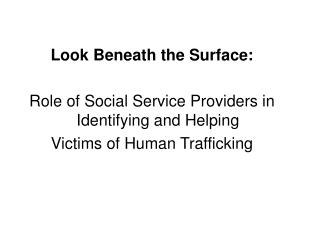 Look Beneath the Surface:  Role of Social Service Providers in Identifying and Helping  Victims of Human Trafficking