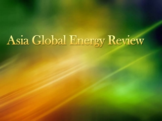 ASIA GLOBAL ENERGY REVIEW - Check out how our global energy