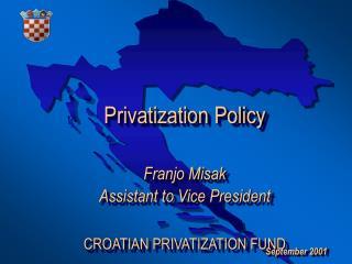 Privatization Policy  Franjo Misak  Assistant to Vice President  CROATIAN PRIVATIZATION FUND