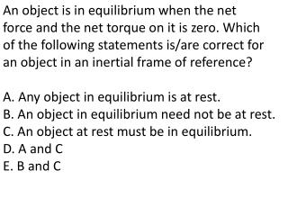 An object is in equilibrium when the net force and the net torque on it is zero. Which of the following statements is