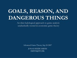 GOALS, REASON, AND DANGEROUS THINGS An  ber-ludological approach to game analysis  unabashedly rooted in economic game t