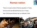 There is no exact number of Roman population in Turkey.  We know that near 500.000 Romans live in Turkey.  Near 100 thou