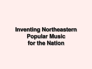 Inventing Northeastern Popular Music  for the Nation