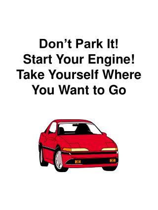 Don t Park It Start Your Engine Take Yourself Where You Want to Go
