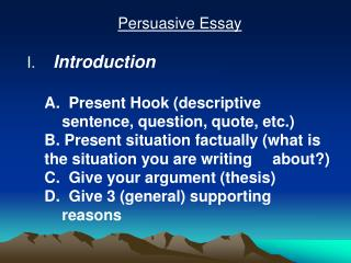 Persuasive Essay    Introduction   A.  Present Hook descriptive  sentence, question, quote, etc.  B. Present situation f
