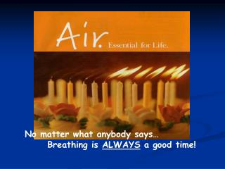 No matter what anybody says        Breathing is ALWAYS a good time