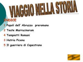 INDICE 1 Popoli dell  Abruzzo  preromano 2 Teate Marrucinorum 4 Tempietti Romani 3 Hatria Picena 5 Il guerriero di Capes