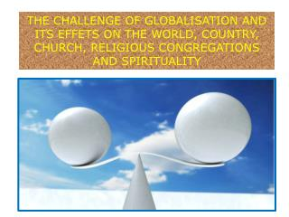 THE CHALLENGE OF GLOBALISATION AND ITS EFFETS ON THE WORLD, COUNTRY, CHURCH, RELIGIOUS CONGREGATIONS  AND SPIRITUALITY