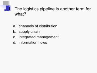 1. The logistics pipeline is another term for what  channels of distribution supply chain integrated management informat