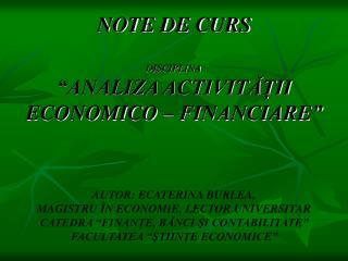 NOTE DE CURS  DISCIPLINA  ANALIZA ACTIVITAII ECONOMICO   FINANCIARE     AUTOR: ECATERINA BURLEA,  MAGISTRU  N ECONOMIE,