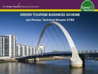 GREEN TOURISM BUSINESS SCHEME Jon Proctor, Technical Director GTBS