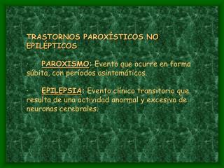TRASTORNOS PAROX STICOS NO EPIL PTICOS          PAROXISMO: Evento que ocurre en forma s bita, con per odos asintom ticos