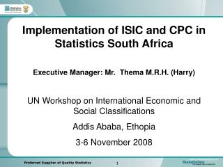 Implementation of ISIC and CPC in Statistics South Africa  Executive Manager: Mr.  Thema M.R.H. Harry  UN Workshop on In