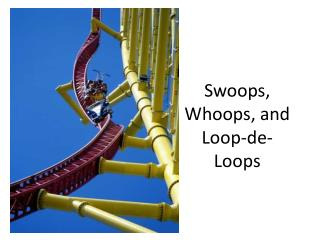 Swoops, Whoops, and  Loop-de-Loops