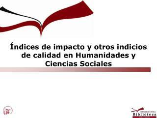 ndices de impacto y otros indicios de calidad en Humanidades y Ciencias Sociales