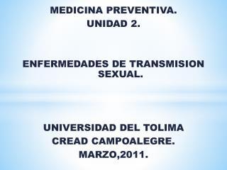 MEDICINA PREVENTIVA. UNIDAD 2.   ENFERMEDADES DE TRANSMISION SEXUAL.    UNIVERSIDAD DEL TOLIMA CREAD CAMPOALEGRE. MARZO,