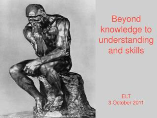Beyond knowledge to understanding and skills       ELT 3 October 2011