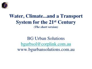 Water, Climate...and a Transport System for the 21st Century  The short version  BG Urban Solutions bgurbsolcorplink.au