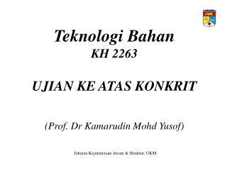 Teknologi Bahan KH 2263  UJIAN KE ATAS KONKRIT   Prof. Dr Kamarudin Mohd Yusof