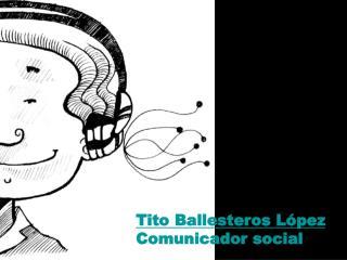 Tito Ballesteros L pez Comunicador social