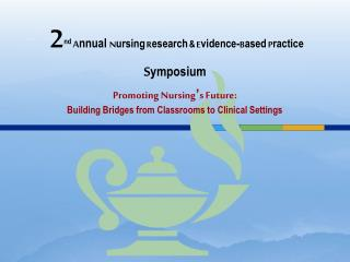 2nd Annual Nursing Research  Evidence-Based Practice Symposium   Promoting Nursing s Future:  Building Bridges from Clas