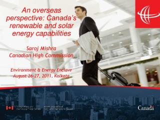 An overseas perspective: Canada s renewable and solar energy capabilities   Saroj Mishra Canadian High Commission   Envi