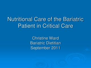 Nutritional Care of the Bariatric Patient in Critical Care  Christine Ward Bariatric Dietitian September 2011