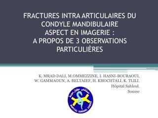 FRACTURES INTRA ARTICULAIRES DU CONDYLE MANDIBULAIRE ASPECT EN IMAGERIE :  A PROPOS DE 3 OBSERVATIONS PARTICULI RES