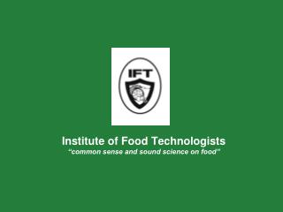 Institute of Food Technologists  common sense and sound science on food