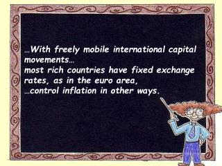 With freely mobile international capital movements   most rich countries have fixed exchange rates, as in the euro area