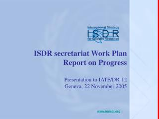 ISDR secretariat Work Plan  Report on Progress  Presentation to IATF